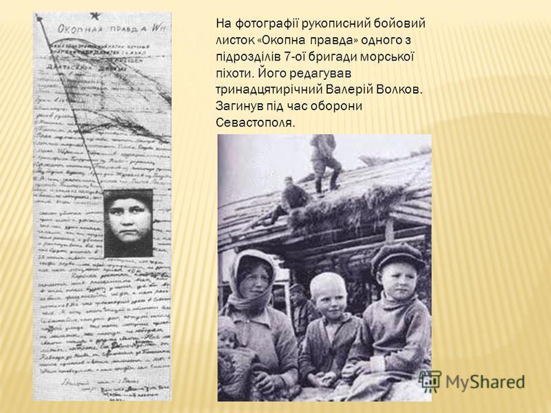 На фотографії рукописний бойовий листок «Окопна правда» одного з підрозділів 7-ої бригади морської піхоти. Його редагував тринадцятирічний Валерій Волков. Загинув під час оборони Севастополя.
