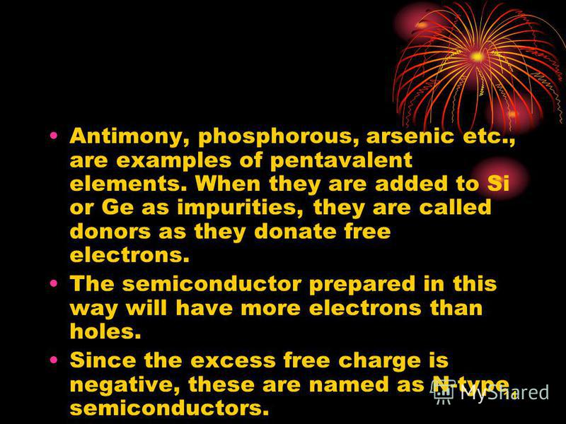 11 Antimony, phosphorous, arsenic etc., are examples of pentavalent elements. When they are added to Si or Ge as impurities, they are called donors as they donate free electrons. The semiconductor prepared in this way will have more electrons than ho