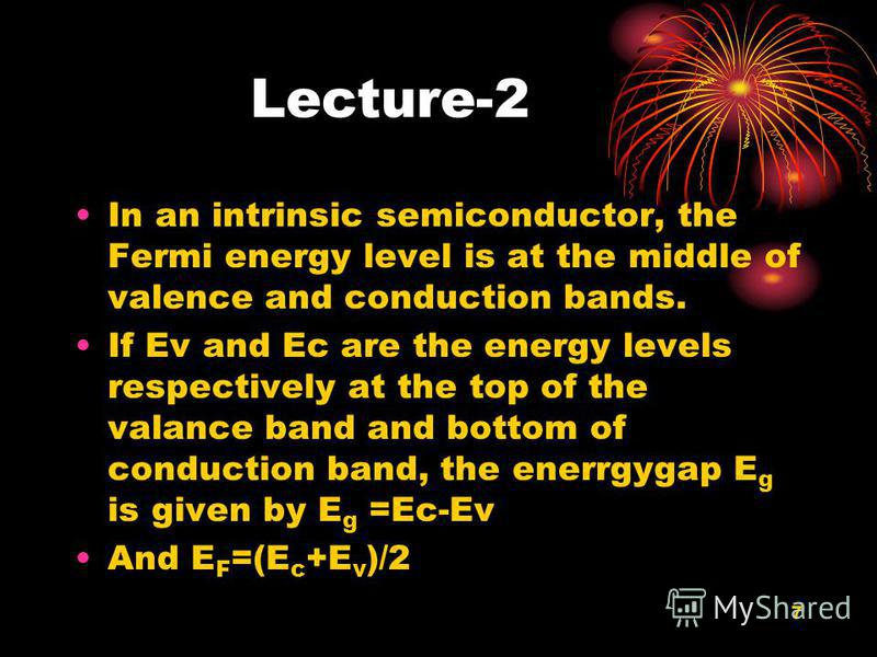 7 Lecture-2 In an intrinsic semiconductor, the Fermi energy level is at the middle of valence and conduction bands. If Ev and Ec are the energy levels respectively at the top of the valance band and bottom of conduction band, the enerrgygap E g is gi