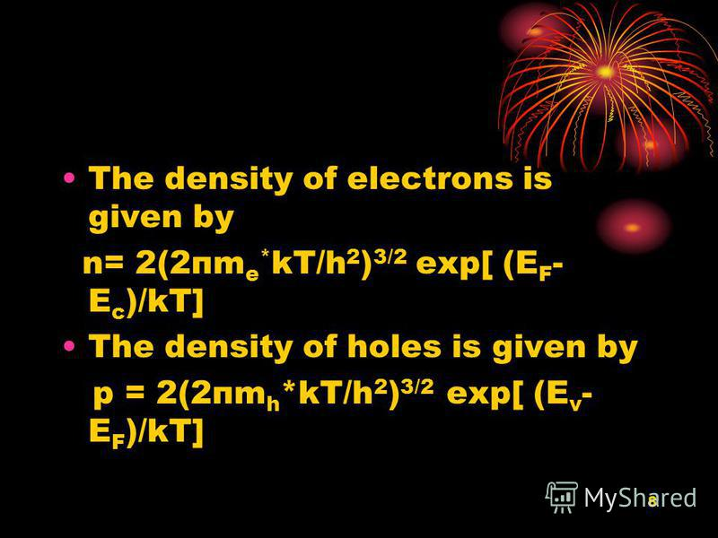 8 The density of electrons is given by n= 2(2пm e * kT/h 2 ) 3/2 exp[ (E F - E c )/kT] The density of holes is given by p = 2(2пm h *kT/h 2 ) 3/2 exp[ (E v - E F )/kT]