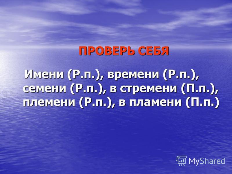 ПРОВЕРЬ СЕБЯ ПРОВЕРЬ СЕБЯ Имени (Р.п.), времени (Р.п.), семени (Р.п.), в стремени (П.п.), племени (Р.п.), в пламени (П.п.) Имени (Р.п.), времени (Р.п.), семени (Р.п.), в стремени (П.п.), племени (Р.п.), в пламени (П.п.)