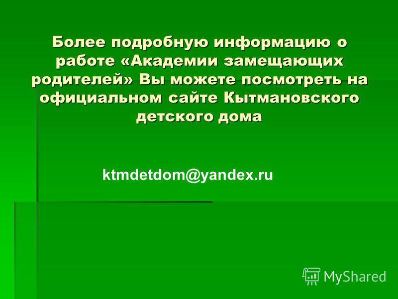 Более подробную информацию о работе «Академии замещающих родителей» Вы можете посмотреть на официальном сайте Кытмановского детского дома ktmdetdom@yandex.ru
