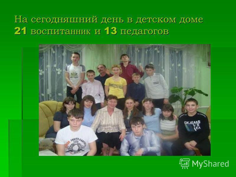 На сегодняшний день в детском доме 21 воспитанники 13 педагогов