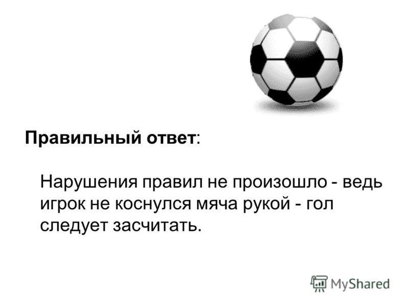 Правильный ответ: Нарушения правил не произошло - ведь игрок не коснулся мяча рукой - гол следует засчитать.