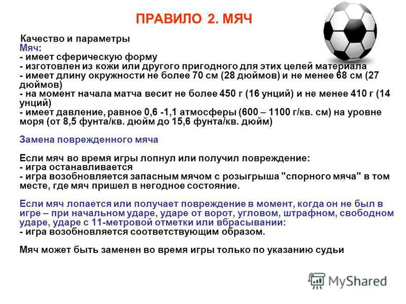 ПРАВИЛО 2. МЯЧ Качество и параметры Мяч: - имеет сферическую форму - изготовлен из кожи или другого пригодного для этих целей материала - имеет длину окружности не более 70 см (28 дюймов) и не менее 68 см (27 дюймов) - на момент начала матча весит не