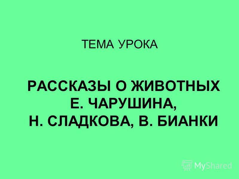 ТЕМА УРОКА РАССКАЗЫ О ЖИВОТНЫХ Е. ЧАРУШИНА, Н. СЛАДКОВА, В. БИАНКИ
