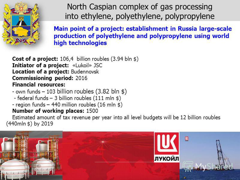 Cost of a project: 106,4 billion roubles (3.94 bln $) Initiator of a project: «Lukoil» JSC Location of a project: Budennovsk Commissioning period: 2016 Financial resources: - own funds – 103 billion roubles (3.82 bln $) - federal funds – 3 billion ro
