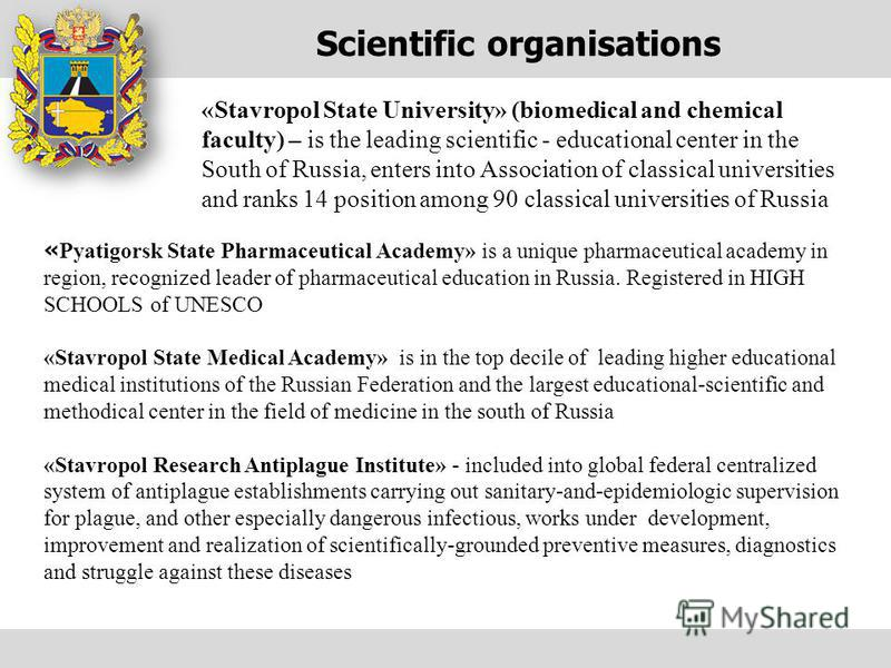 Scientific organisations « Pyatigorsk State Pharmaceutical Academy» is a unique pharmaceutical academy in region, recognized leader of pharmaceutical education in Russia. Registered in HIGH SCHOOLS of UNESCO «Stavropol State Medical Academy» is in th