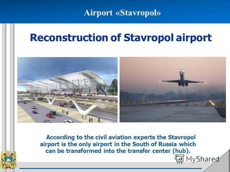 Airport «Stavropol» Reconstruction of Stavropol airport According to the civil aviation experts the Stavropol airport is the only airport in the South of Russia which can be transformed into the transfer center (hub).