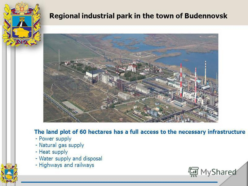 The land plot of 60 hectares has a full access to the necessary infrastructure - Power supply - Natural gas supply - Heat supply - Water supply and disposal - Highways and railways Regional industrial park in the town of Budennovsk