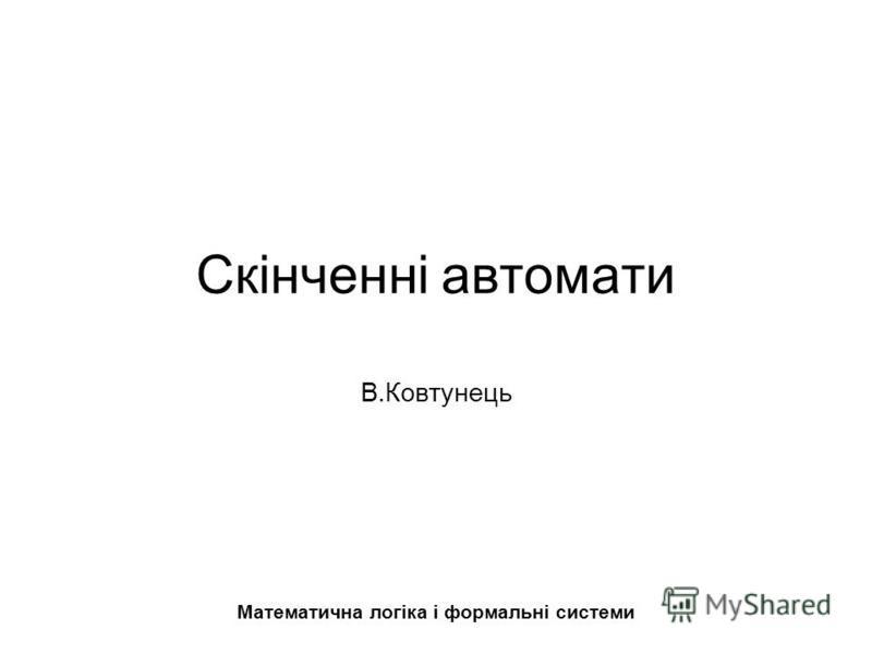 Скінченні автомати В.Ковтунець Математична логіка і формальні системи