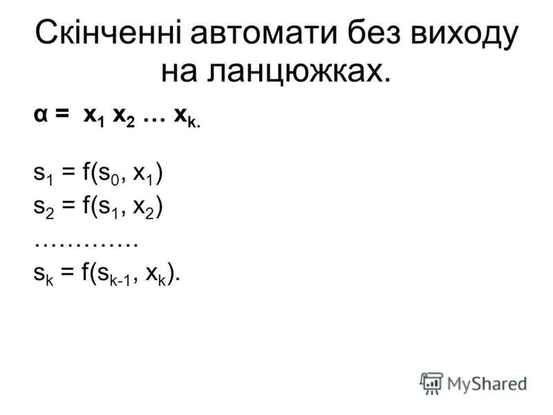 Скінченні автомати без виходу на ланцюжках. α = x 1 x 2 … x k. s 1 = f(s 0, x 1 ) s 2 = f(s 1, x 2 ) …………. s k = f(s k-1, x k ).