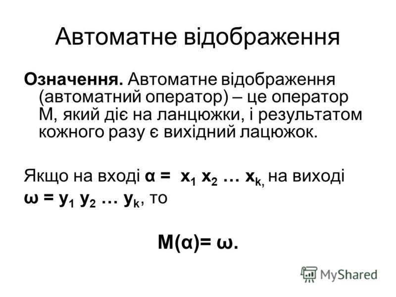 Автоматне відображення Означення. Автоматне відображення (автоматний оператор) – це оператор M, який діє на ланцюжки, і результатом кожного разу є вихідний лацюжок. Якщо на вході α = x 1 x 2 … x k, на виході ω = y 1 y 2 … y k, то M(α)= ω.