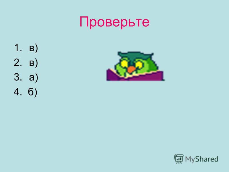 Проверьте 1.в) 2.в) 3.а) 4. б)