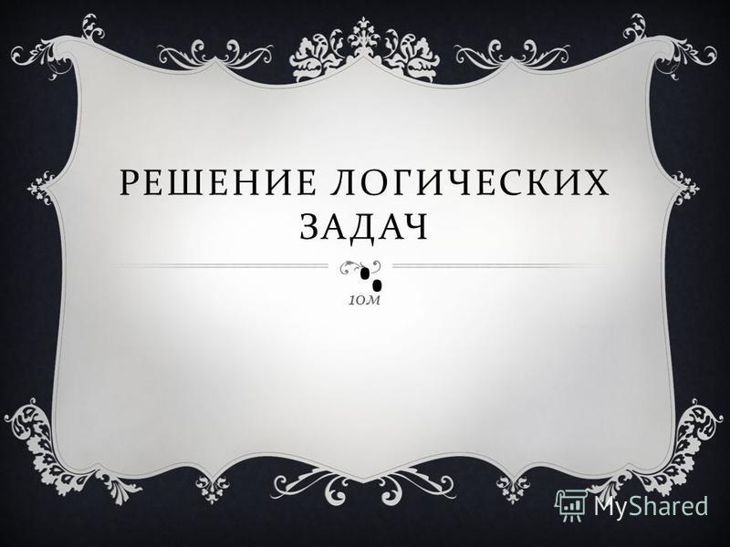 РЕШЕНИЕ ЛОГИЧЕСКИХ ЗАДАЧ 10 м