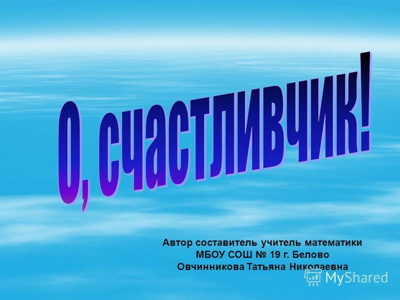 Автор составитель учитель математики МБОУ СОШ 19 г. Белово Овчинникова Татьяна Николаевна