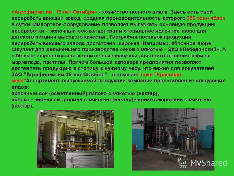 «Агрофирма им. 15 лет Октября» - хозяйство полного цикла. Здесь есть свой перерабатывающий завод, средняя производительность которого 350 тонн яблок в сутки. Импортное оборудование позволяет выпускать основную продукцию переработки - яблочный сок-кон
