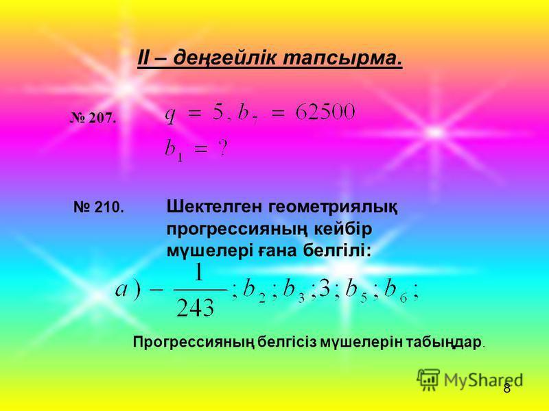 ІІ – деңгейлік тапсырма. 210. Шектелген геометриялық прогрессияның кейбір мүшелері ғана белгілі: 8 207. Прогрессияның белгісіз мүшелерін табыңдар.