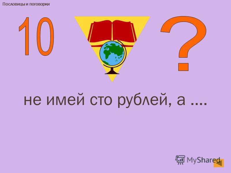 Пословицы и поговорки не имей сто рублей, а ….