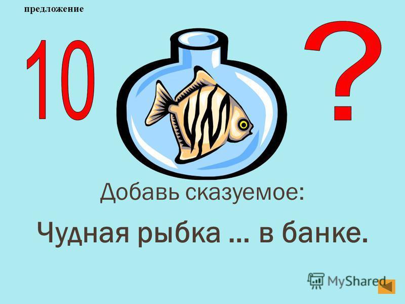 Добавь сказуемое: Чудная рыбка … в банке. предложение