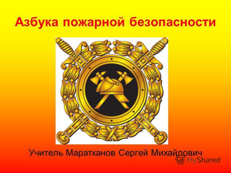 Азбука пожарной безопасности Учитель Маратканов Сергей Михайлович