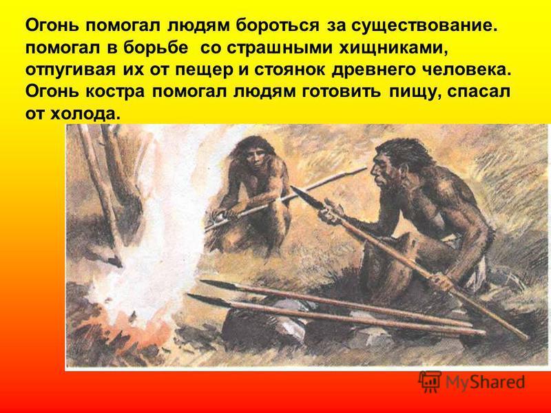 Огонь помогал людям бороться за существование. помогал в борьбе со страшными хищниками, отпугивая их от пещер и стоянок древнего человека. Огонь костра помогал людям готовить пищу, спасал от холода.