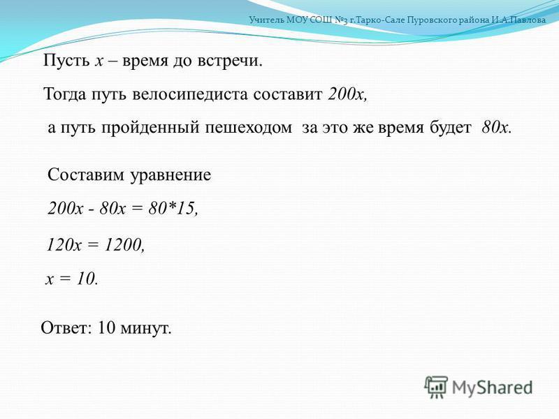 Пусть х – время до встречи. Тогда путь велосипедиста составит 200 х, а путь пройденный пешеходом за это же время будет 80 х. Составим уравнение 200 х - 80 х = 80*15, 120 х = 1200, х = 10. Ответ: 10 минут.