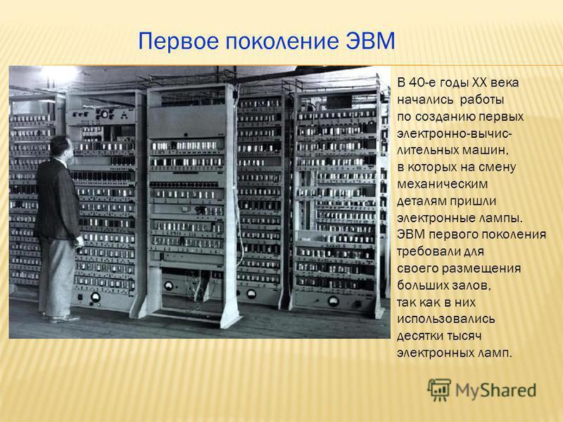 Первое поколение ЭВМ В 40-е годы ХХ века начались работы по созданию первых электронно-вычислительных машин, в которых на смену механическим деталям пришли электронные лампы. ЭВМ первого поколения требовали для своего размещения больших залов, так ка