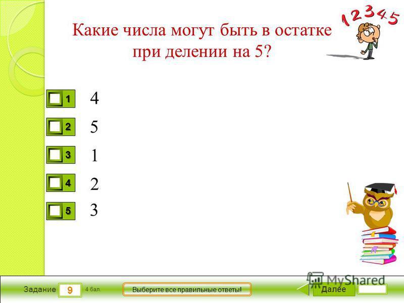 Далее 9 Задание 4 бал. Выберите все правильные ответы! 1111 2222 3333 4444 5555 Какие числа могут быть в остатке при делении на 5? 4 1 2 3 5