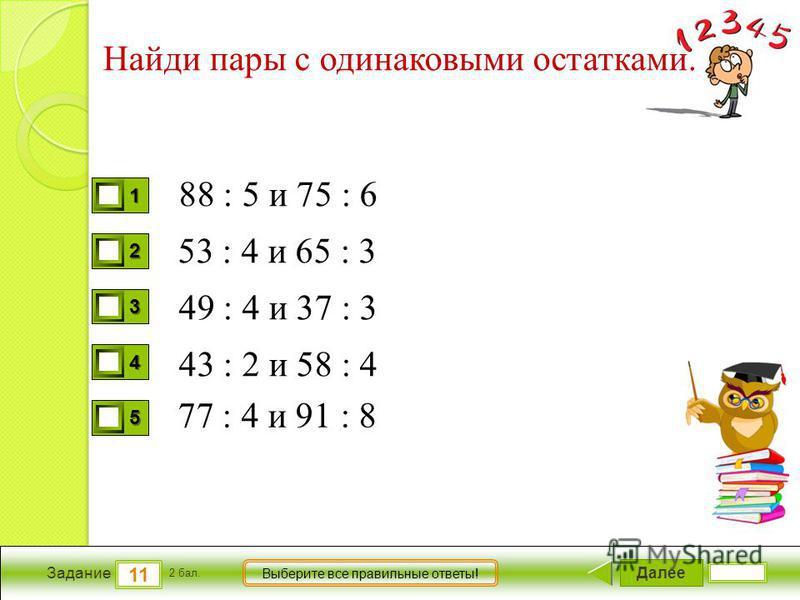 Далее 11 Задание 2 бал. Выберите все правильные ответы! 1111 2222 3333 4444 5555 Найди пары с одинаковыми остатками. 88 : 5 и 75 : 6 49 : 4 и 37 : 3 43 : 2 и 58 : 4 77 : 4 и 91 : 8 53 : 4 и 65 : 3