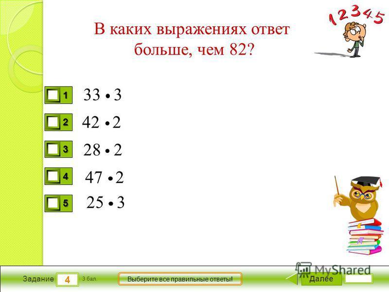 Далее 4 Задание 3 бал. Выберите все правильные ответы! 1111 2222 3333 4444 5555 В каких выражениях ответ больше, чем 82? 33 3 42 2 28 2 47 2 25 3