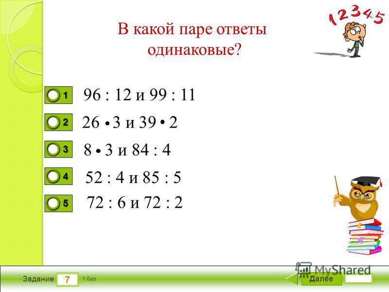 Далее 7 Задание 1 бал. 1111 2222 3333 4444 5555 В какой паре ответы одинаковые? 96 : 12 и 99 : 11 26 3 и 39 2 8 3 и 84 : 4 52 : 4 и 85 : 5 72 : 6 и 72 : 2