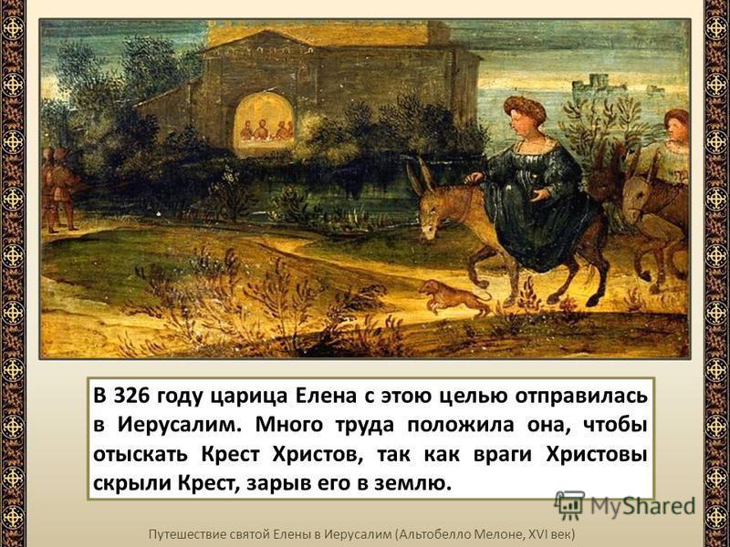 Путешествие святой Елены в Иерусалим (Альтобелло Мелоне, XVI век) В 326 году царица Елена с этою целью отправилась в Иерусалим. Много труда положила она, чтобы отыскать Крест Христов, так как враги Христовы скрыли Крест, зарыв его в землю.