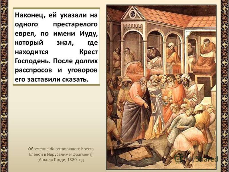 Наконец, ей указали на одного престарелого еврея, по имени Иуду, который знал, где находится Крест Господень. После долгих расспросов и уговоров его заставили сказать. Обретение Животворящего Креста Еленой в Иерусалиме (фрагмент) (Аньоло Гадди, 1380