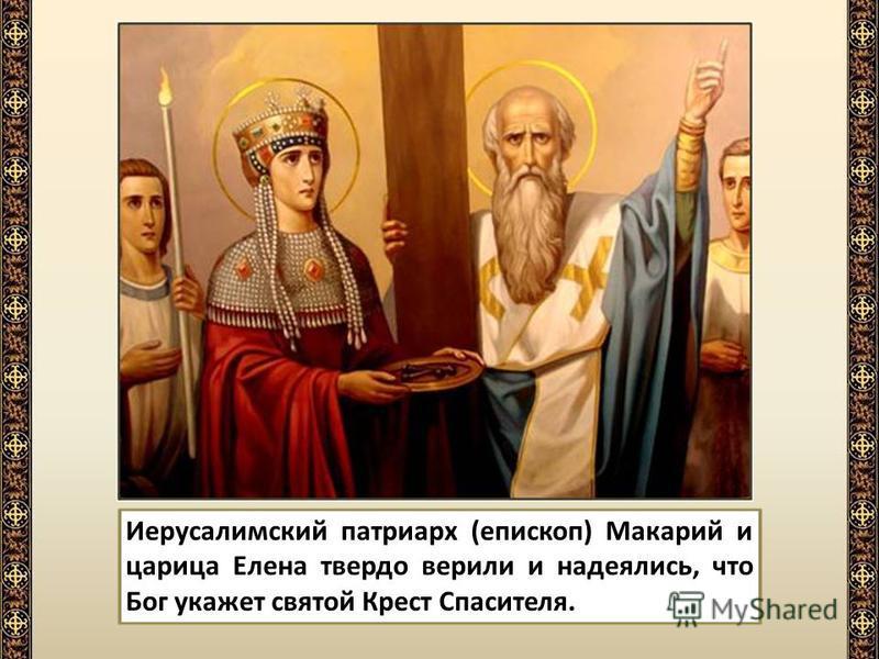 Иерусалимский патриарх (епископ) Макарий и царица Елена твердо верили и надеялись, что Бог укажет святой Крест Спасителя.