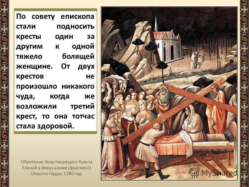 По совету епископа стали подносить кресты один за другим к одной тяжело болящей женщине. От двух крестов не произошло никакого чуда, когда же возложили третий крест, то она тотчас стала здоровой. Обретение Животворящего Креста Еленой в Иерусалиме (фр
