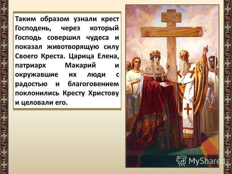 Таким образом узнали крест Господень, через который Господь совершил чудеса и показал животворящую силу Своего Креста. Царица Елена, патриарх Макарий и окружавшие их люди с радостью и благоговением поклонились Кресту Христову и целовали его.