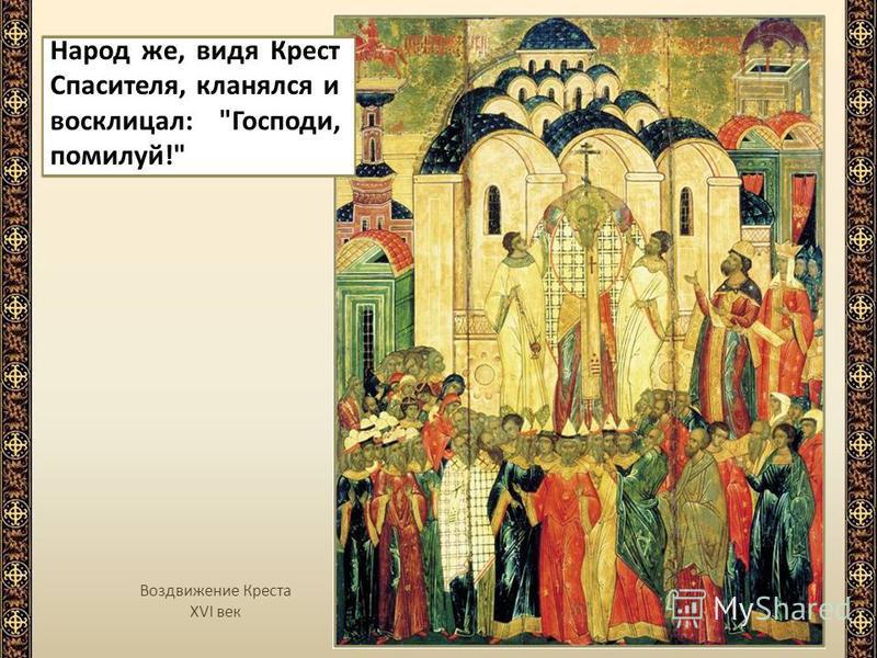 Воздвижение Креста XVI век Народ же, видя Крест Спасителя, кланялся и восклицал: Господи, помилуй!