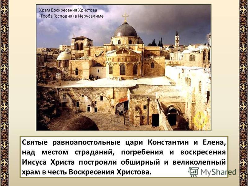 Святые равноапостольные цари Константин и Елена, над местом страданий, погребения и воскресения Иисуса Христа построили обширный и великолепный храм в честь Воскресения Христова. Храм Воскресения Христова (Гроба Господня) в Иерусалиме