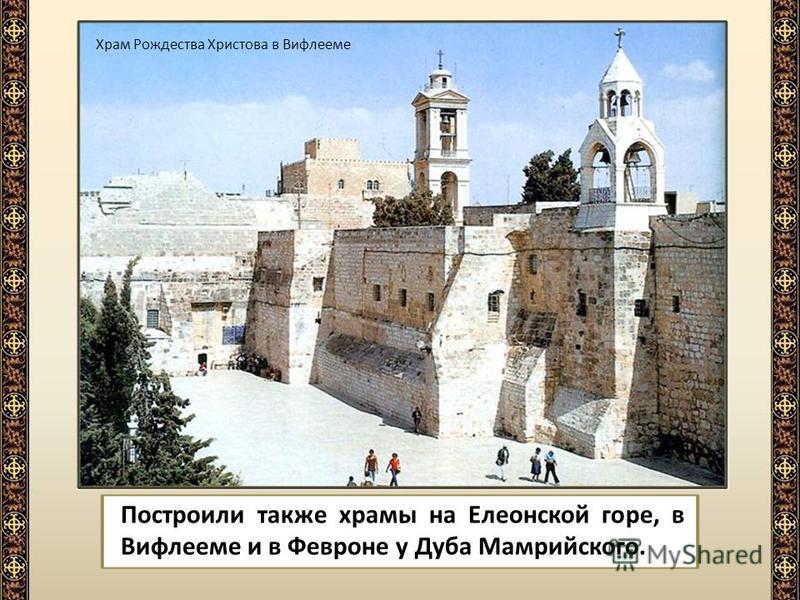 Построили также храмы на Елеонской горе, в Вифлееме и в Февроне у Дуба Мамрийского. Храм Рождества Христова в Вифлееме