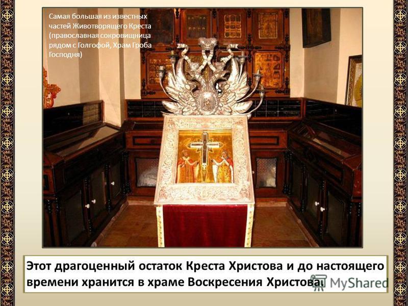 Этот драгоценный остаток Креста Христова и до настоящего времени хранится в храме Воскресения Христова. Самая большая из известных частей Животворящего Креста (православная сокровищница рядом с Голгофой, Храм Гроба Господня)
