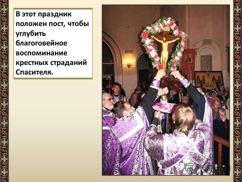 В этот праздник положен пост, чтобы углубить благоговейное воспоминание крестных страданий Спасителя.