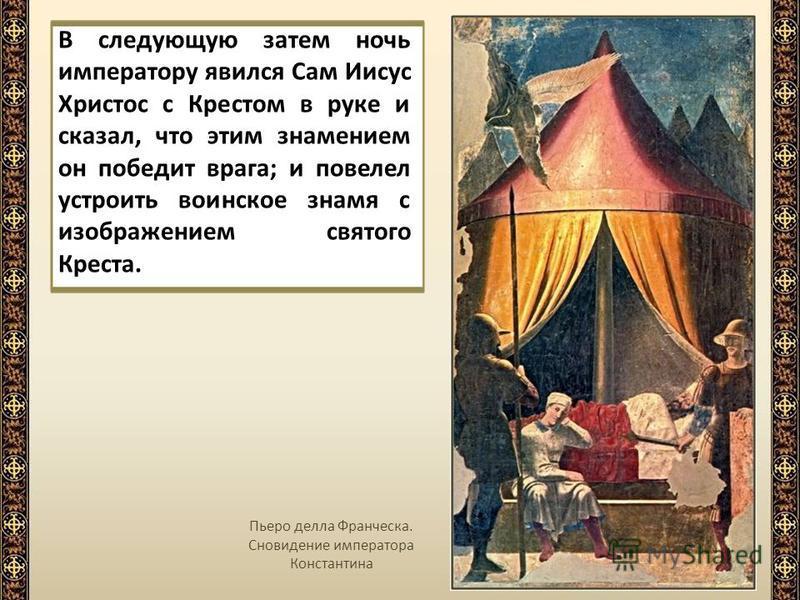 В следующую затем ночь императору явился Сам Иисус Христос с Крестом в руке и сказал, что этим знамением он победит врага; и повелел устроить воинское знамя с изображением святого Креста. Пьеро делла Франческа. Сновидение императора Константина