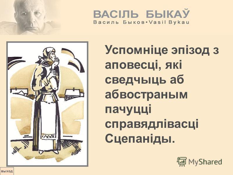выход Успомніце эпізод з аповесці, які сведчыць аб абвостраным пачуцці справядлівасці Сцепаніды.