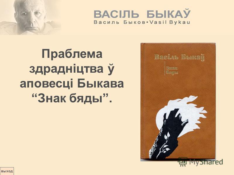выход Праблема здрадніцтва ў аповесці Быкава Знак бяды.