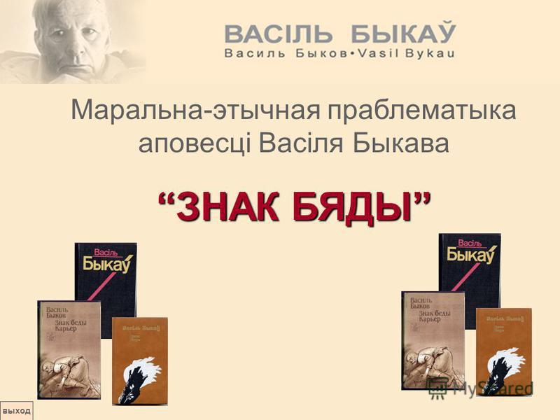 выход Маральна-этычная праблематыка аповесці Васіля Быкава ЗНАК БЯДЫ