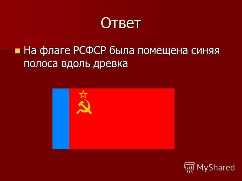 Ответ На флаге РСФСР была помещена синяя полоса вдоль древка На флаге РСФСР была помещена синяя полоса вдоль древка