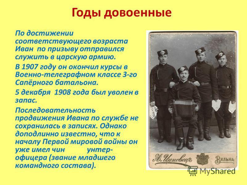Годы довоенные По достижении соответствующего возраста Иван по призыву отправился служить в царскую армию. В 1907 году он окончил курсы в Военно-телеграфном классе 3-го Сапёрного батальона. 5 декабря 1908 года был уволен в запас. Последовательность п