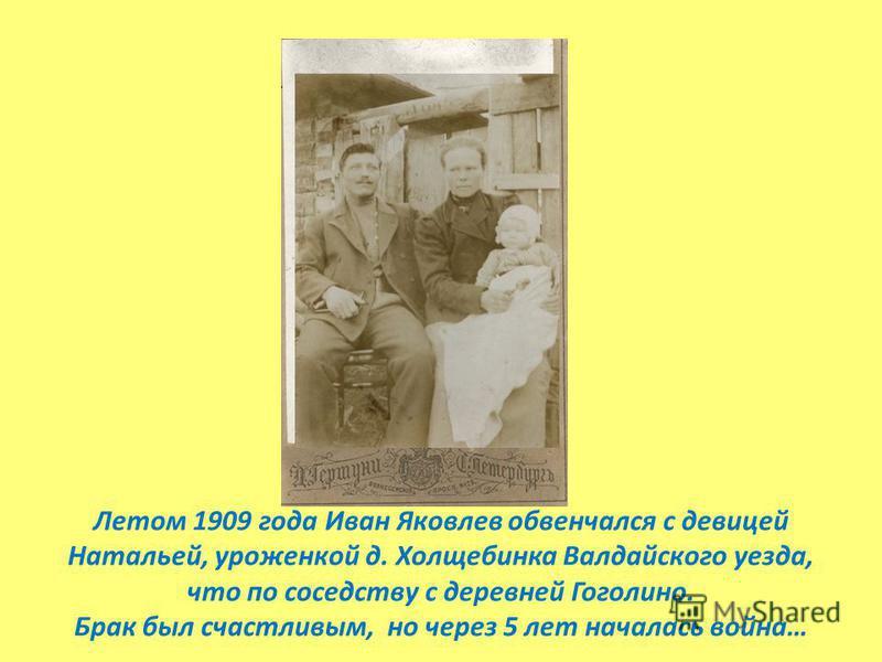 Летом 1909 года Иван Яковлев обвенчался с девицей Натальей, уроженкой д. Холщебинка Валдайского уезда, что по соседству с деревней Гоголино. Брак был счастливым, но через 5 лет началась война…
