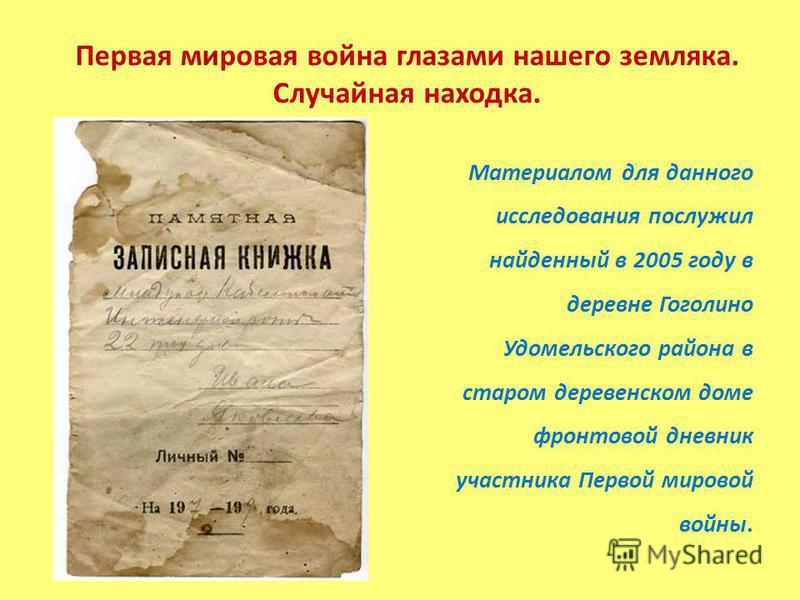 Первая мировая война глазами нашего земляка. Случайная находка. Материалом для данного исследования послужил найденный в 2005 году в деревне Гоголино Удомельского района в старом деревенском доме фронтовой дневник участника Первой мировой войны.